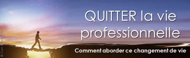 Quitter la vie professionnelle - Sortir de la vie professionnelle ; comment aborder ce changement de vie.